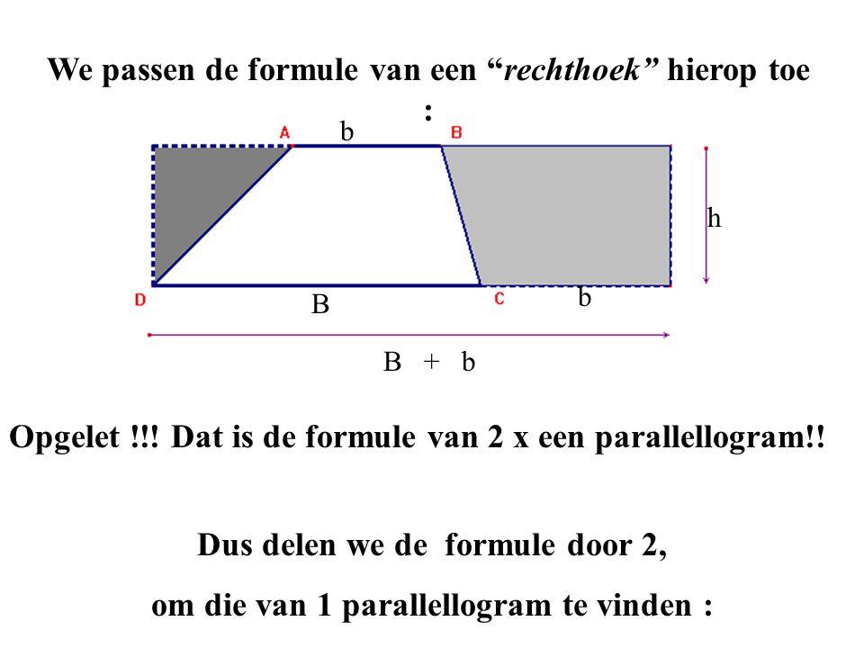 """We passen de formule van een """"rechthoek"""" hierop toe : B b b B + b h Opgelet !!! Dat is de formule van 2 x een parallellogram!! Dus delen we de formule"""