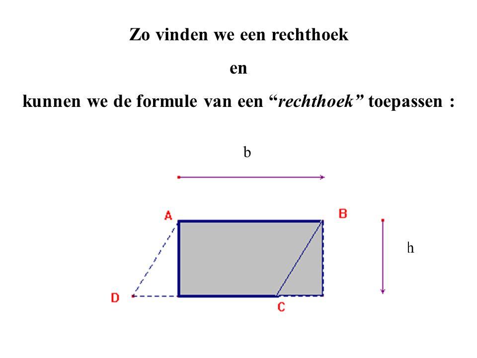 Zo vinden we een rechthoek en kunnen we de formule van een rechthoek toepassen : b h