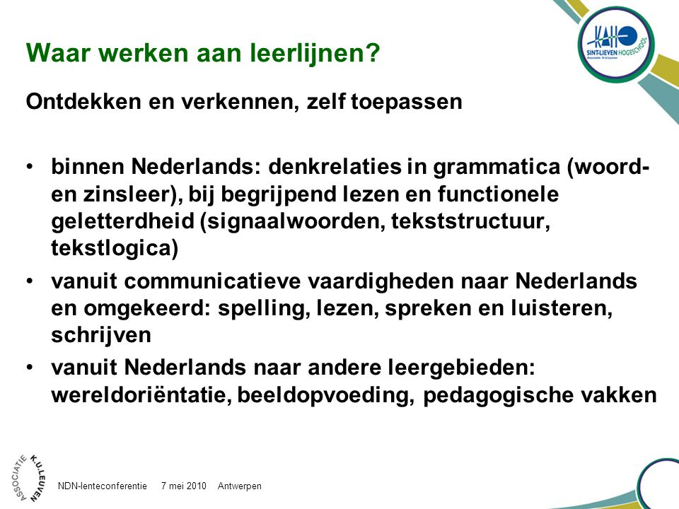 Aanwezige leerlijnen: een greep luisteren en spreken, vertellen en voorlezen grammatica gebruik leesstrategieën en functionele geletterdheid leesbevordering communicatieve vaardigheid – didactiek Nederlands … NDN-lenteconferentie 7 mei 2010 Antwerpen