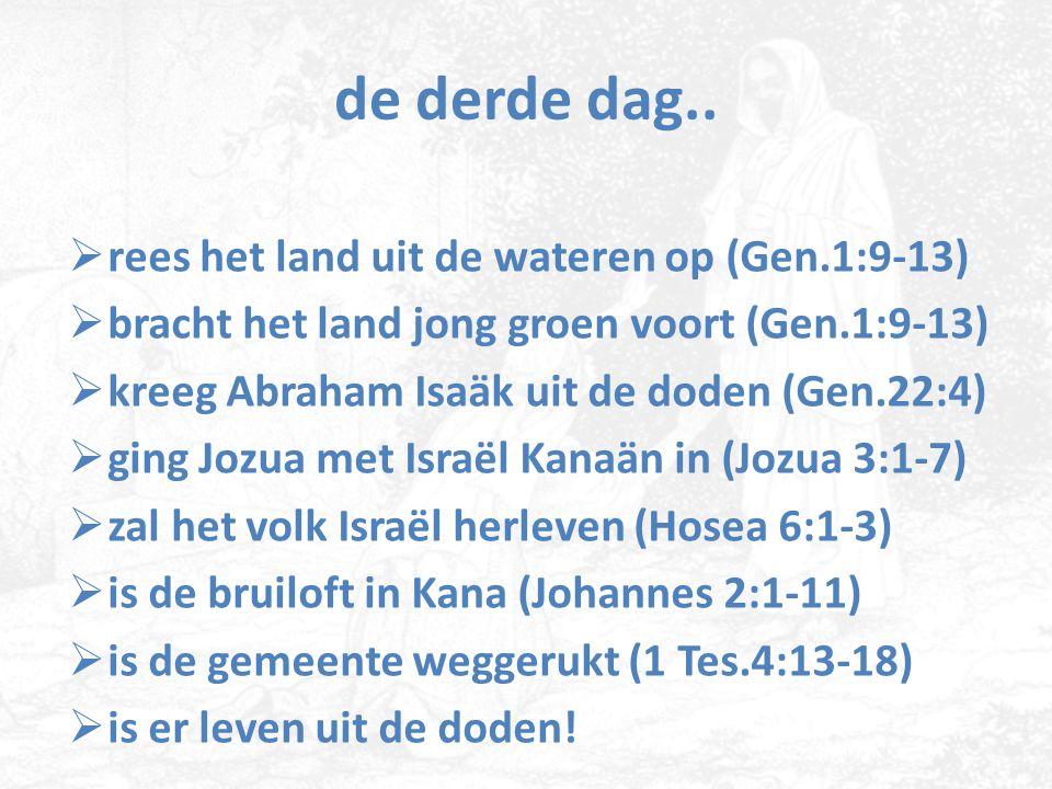 de derde dag..  rees het land uit de wateren op (Gen.1:9-13)  bracht het land jong groen voort (Gen.1:9-13)  kreeg Abraham Isaäk uit de doden (Gen.
