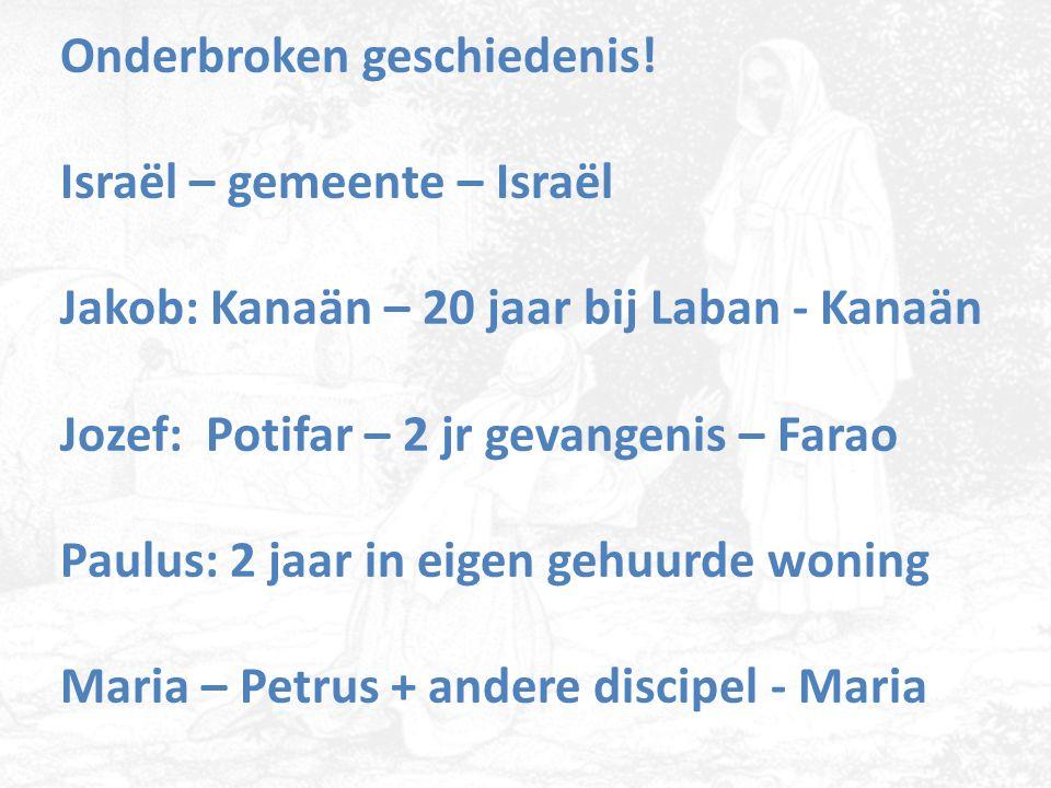 Onderbroken geschiedenis! Israël – gemeente – Israël Jakob: Kanaän – 20 jaar bij Laban - Kanaän Jozef: Potifar – 2 jr gevangenis – Farao Paulus: 2 jaa