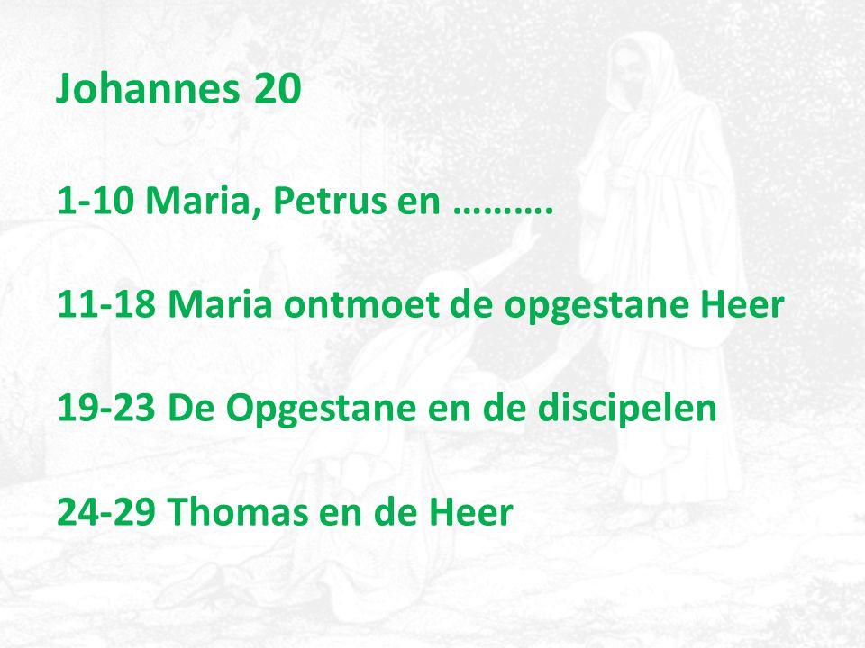 Johannes 20 1-10 Maria, Petrus en ………. 11-18 Maria ontmoet de opgestane Heer 19-23 De Opgestane en de discipelen 24-29 Thomas en de Heer
