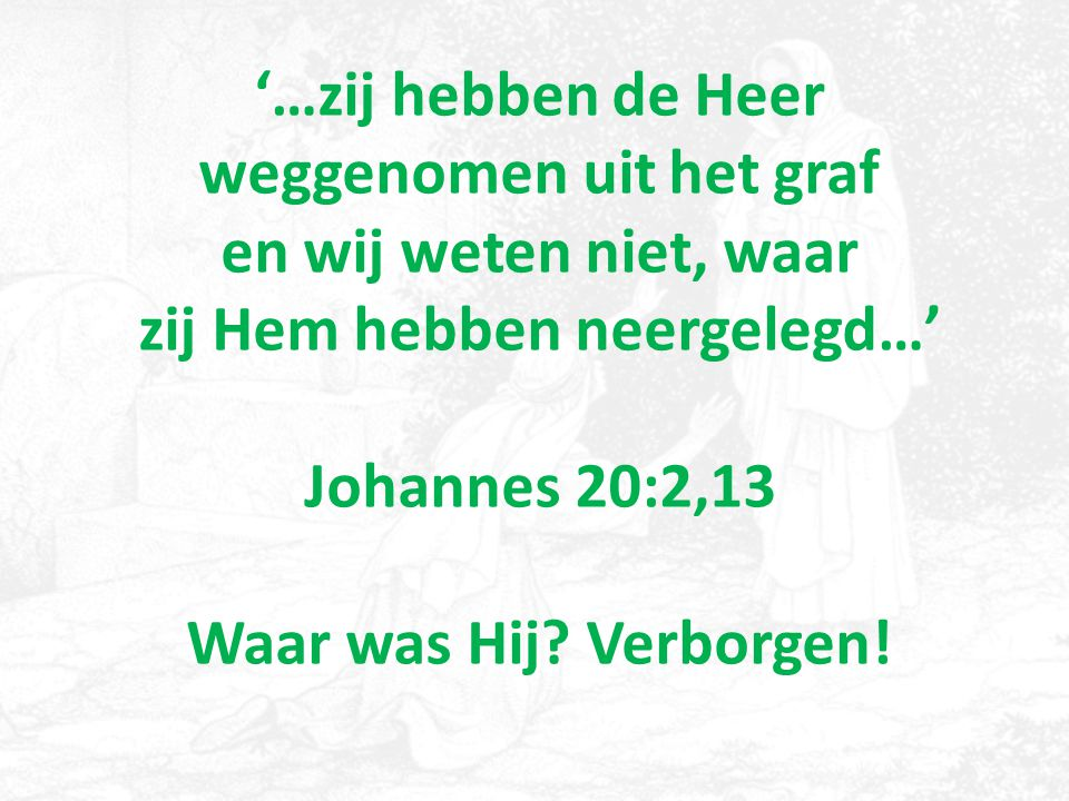 '…zij hebben de Heer weggenomen uit het graf en wij weten niet, waar zij Hem hebben neergelegd…' Johannes 20:2,13 Waar was Hij? Verborgen!