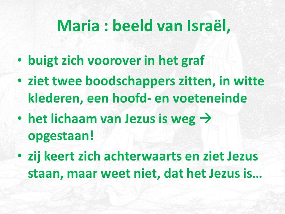 Maria : beeld van Israël, buigt zich voorover in het graf ziet twee boodschappers zitten, in witte klederen, een hoofd- en voeteneinde het lichaam van