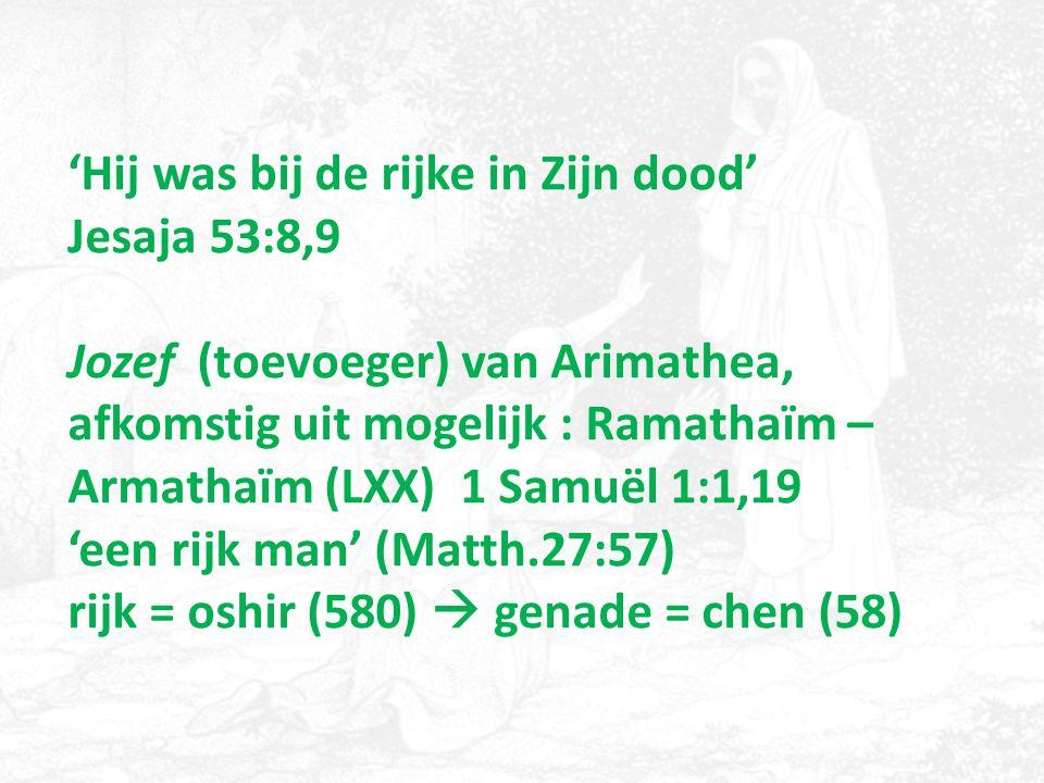 'Hij was bij de rijke in Zijn dood' Jesaja 53:8,9 Jozef (toevoeger) van Arimathea, afkomstig uit mogelijk : Ramathaïm – Armathaïm (LXX) 1 Samuël 1:1,1