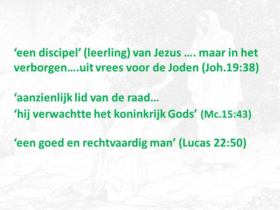 'een discipel' (leerling) van Jezus …. maar in het verborgen….uit vrees voor de Joden (Joh.19:38) 'aanzienlijk lid van de raad… 'hij verwachtte het ko