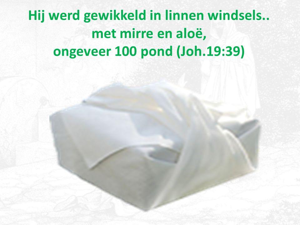 Hij werd gewikkeld in linnen windsels.. met mirre en aloë, ongeveer 100 pond (Joh.19:39)