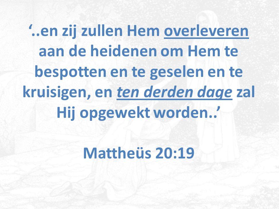 '..en zij zullen Hem overleveren aan de heidenen om Hem te bespotten en te geselen en te kruisigen, en ten derden dage zal Hij opgewekt worden..' Matt