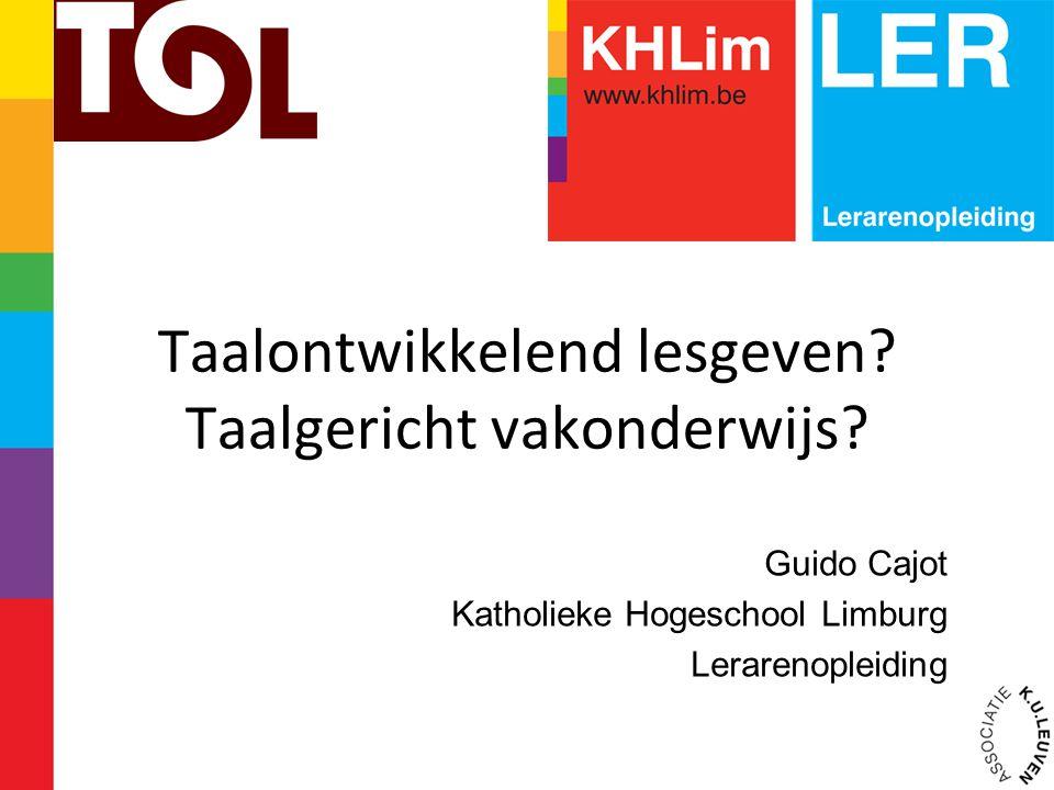 Taalontwikkelend lesgeven? Taalgericht vakonderwijs? Guido Cajot Katholieke Hogeschool Limburg Lerarenopleiding