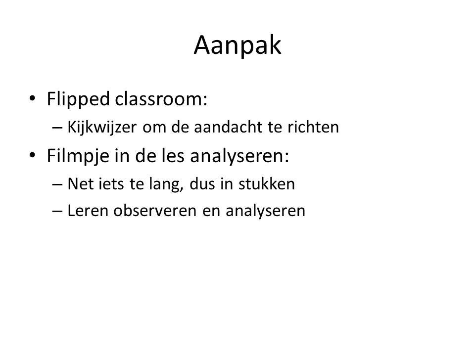 Aanpak Flipped classroom: – Kijkwijzer om de aandacht te richten Filmpje in de les analyseren: – Net iets te lang, dus in stukken – Leren observeren e