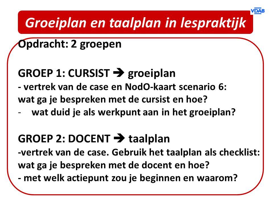 Groeiplan en taalplan in lespraktijk Opdracht: 2 groepen GROEP 1: CURSIST  groeiplan - vertrek van de case en NodO-kaart scenario 6: wat ga je bespre