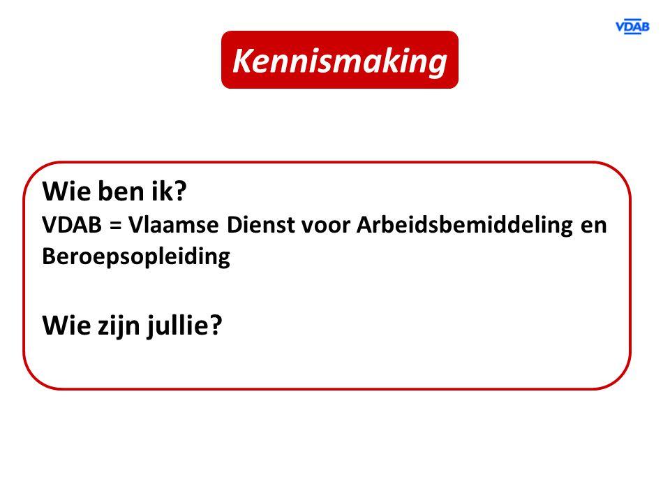 Kennismaking Wie ben ik? VDAB = Vlaamse Dienst voor Arbeidsbemiddeling en Beroepsopleiding Wie zijn jullie?