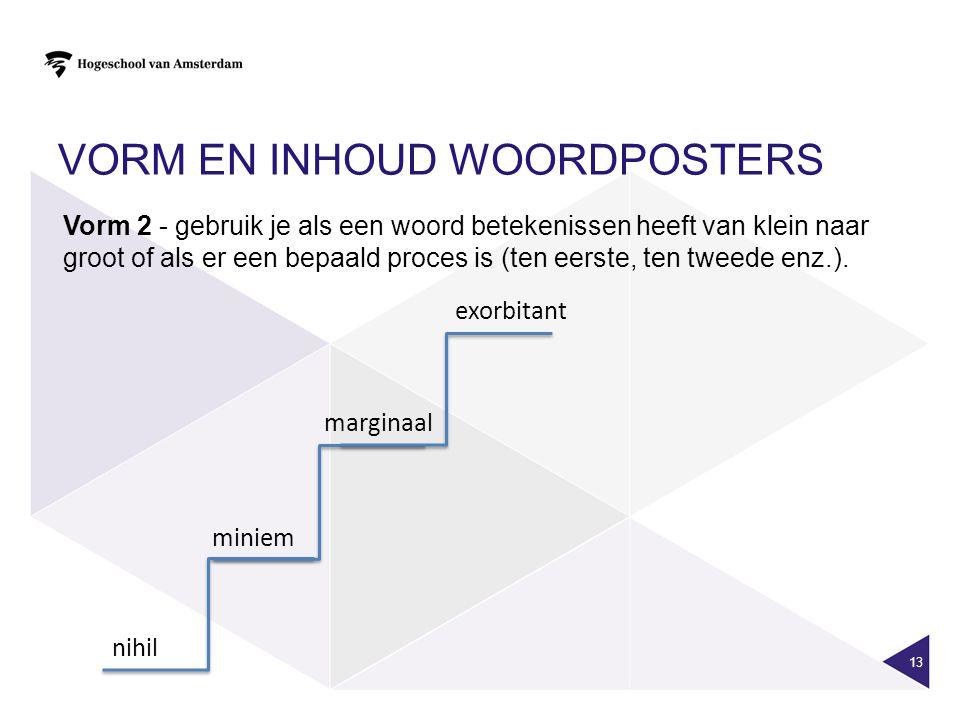 VORM EN INHOUD WOORDPOSTERS 13 Vorm 2 - gebruik je als een woord betekenissen heeft van klein naar groot of als er een bepaald proces is (ten eerste,