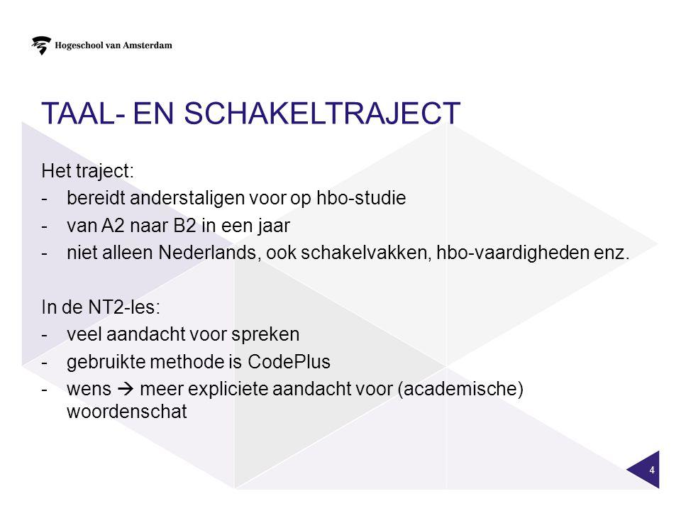TAAL- EN SCHAKELTRAJECT Het traject: -bereidt anderstaligen voor op hbo-studie -van A2 naar B2 in een jaar -niet alleen Nederlands, ook schakelvakken,