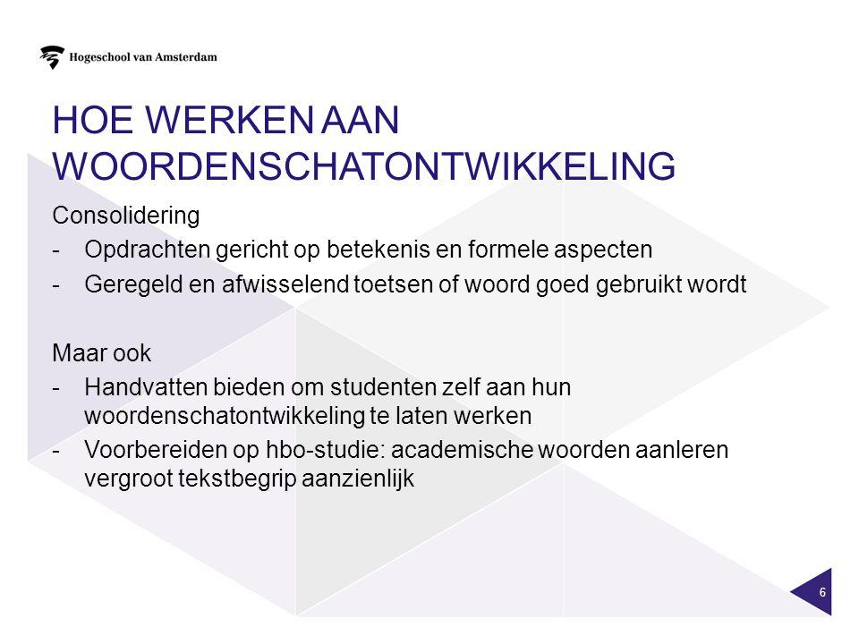 HOE WERKEN AAN WOORDENSCHATONTWIKKELING 6 Consolidering -Opdrachten gericht op betekenis en formele aspecten -Geregeld en afwisselend toetsen of woord