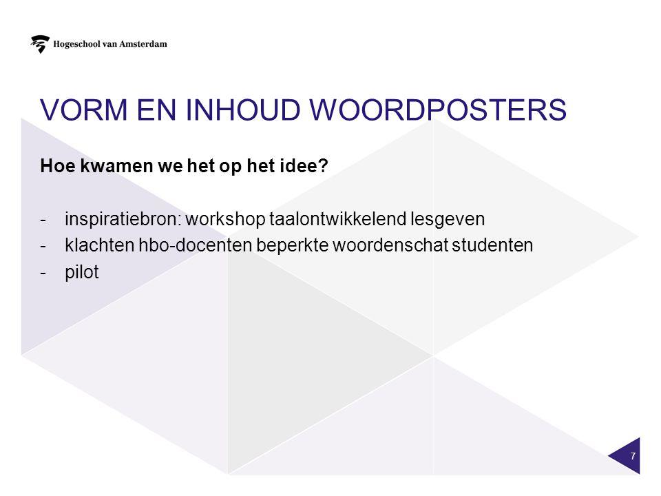 VORM EN INHOUD WOORDPOSTERS 7 Hoe kwamen we het op het idee? -inspiratiebron: workshop taalontwikkelend lesgeven -klachten hbo-docenten beperkte woord