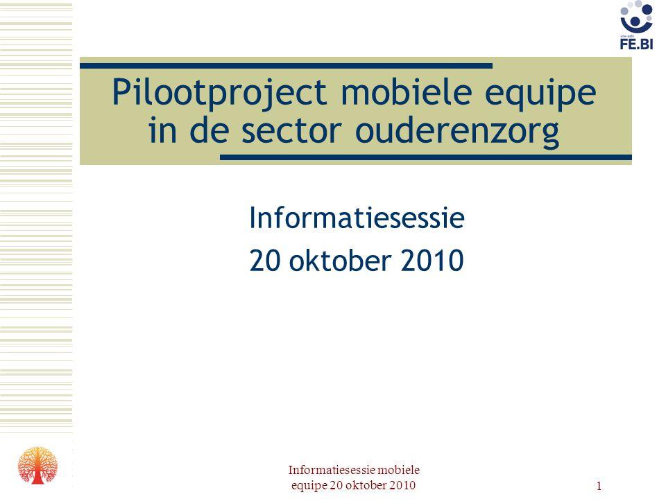 Informatiesessie mobiele equipe 20 oktober 2010 1 Pilootproject mobiele equipe in de sector ouderenzorg Informatiesessie 20 oktober 2010