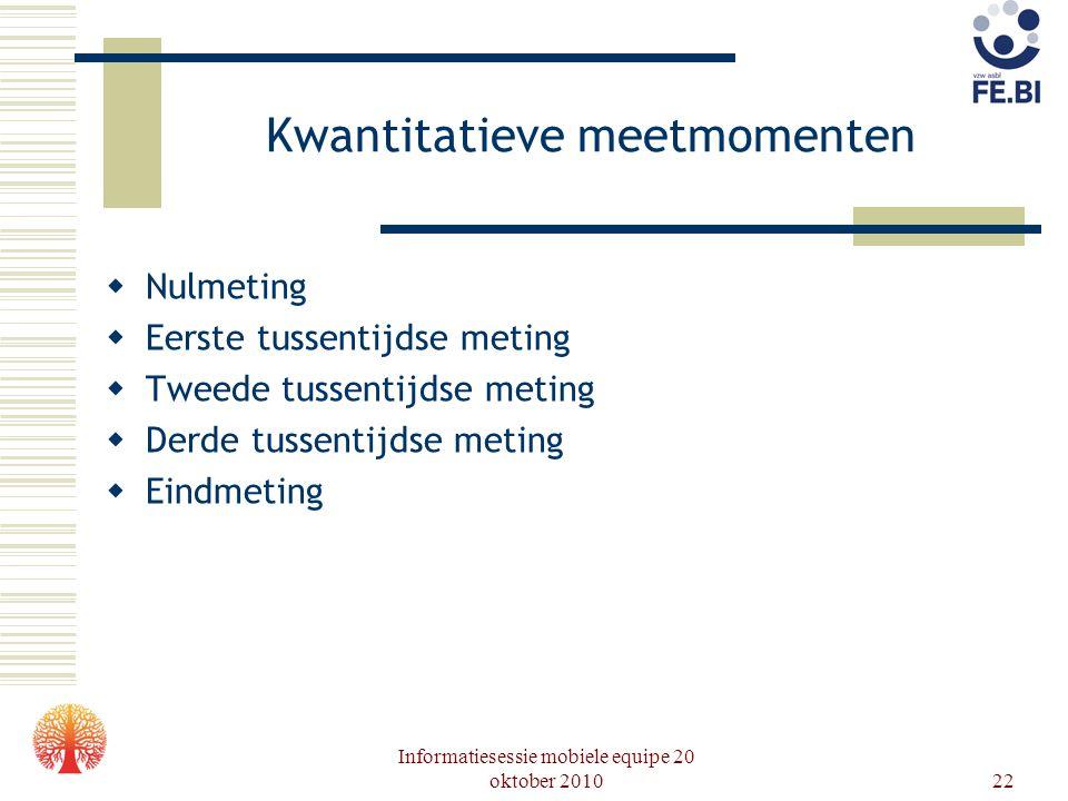 Informatiesessie mobiele equipe 20 oktober 201022 Kwantitatieve meetmomenten  Nulmeting  Eerste tussentijdse meting  Tweede tussentijdse meting  D