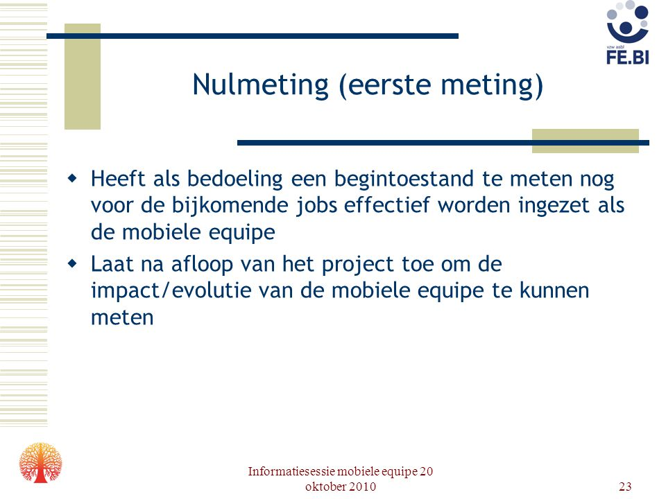 Informatiesessie mobiele equipe 20 oktober 201023 Nulmeting (eerste meting)  Heeft als bedoeling een begintoestand te meten nog voor de bijkomende jo