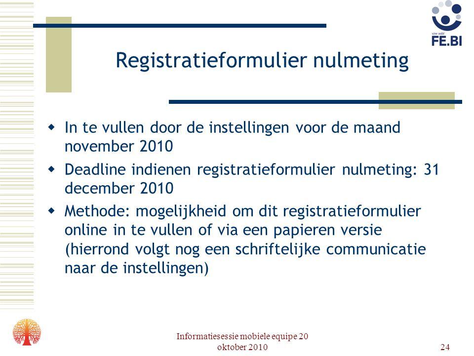 Informatiesessie mobiele equipe 20 oktober 201024 Registratieformulier nulmeting  In te vullen door de instellingen voor de maand november 2010  Dea