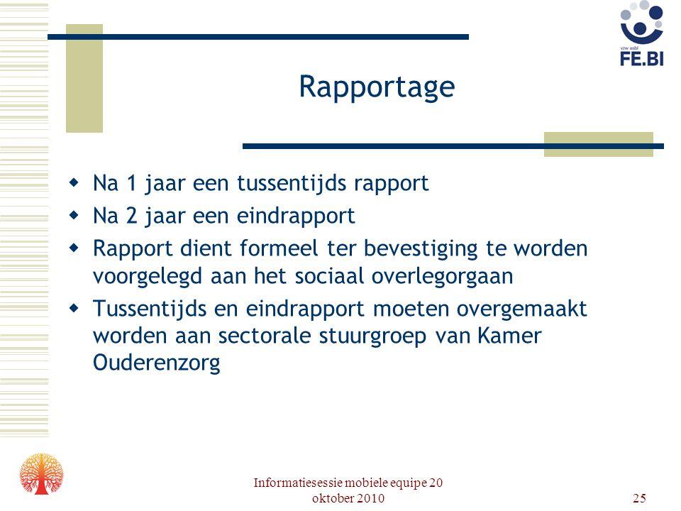Informatiesessie mobiele equipe 20 oktober 201025 Rapportage  Na 1 jaar een tussentijds rapport  Na 2 jaar een eindrapport  Rapport dient formeel t
