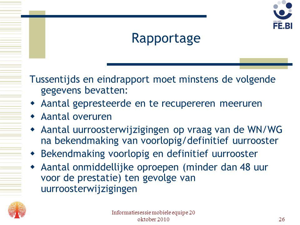 Informatiesessie mobiele equipe 20 oktober 201026 Rapportage Tussentijds en eindrapport moet minstens de volgende gegevens bevatten:  Aantal gepreste