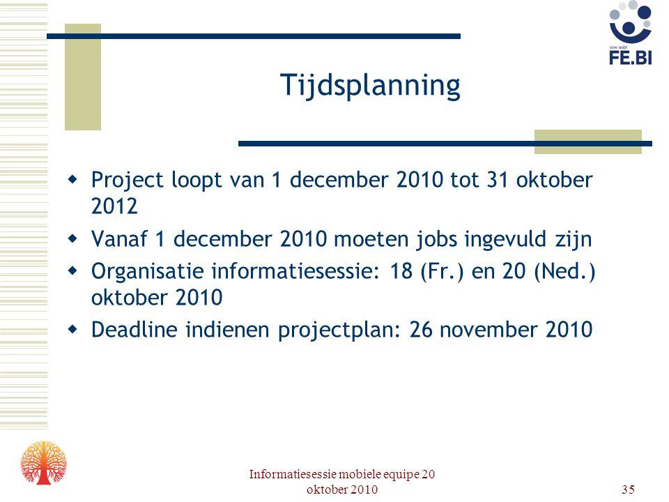 Informatiesessie mobiele equipe 20 oktober 201035 Tijdsplanning  Project loopt van 1 december 2010 tot 31 oktober 2012  Vanaf 1 december 2010 moeten