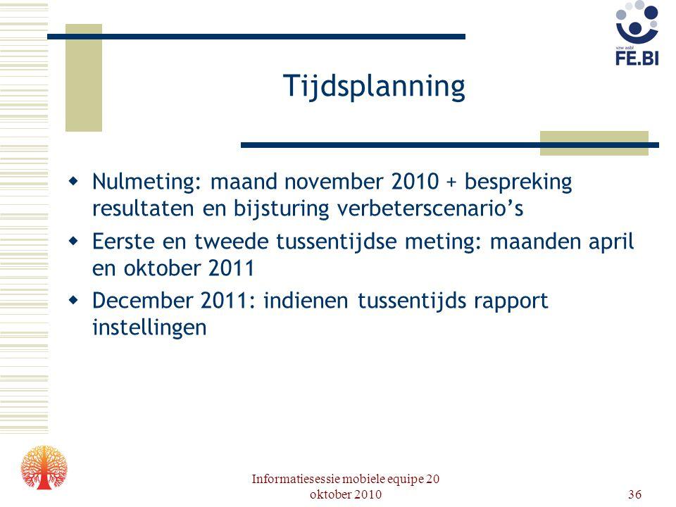 Informatiesessie mobiele equipe 20 oktober 201036 Tijdsplanning  Nulmeting: maand november 2010 + bespreking resultaten en bijsturing verbeterscenari