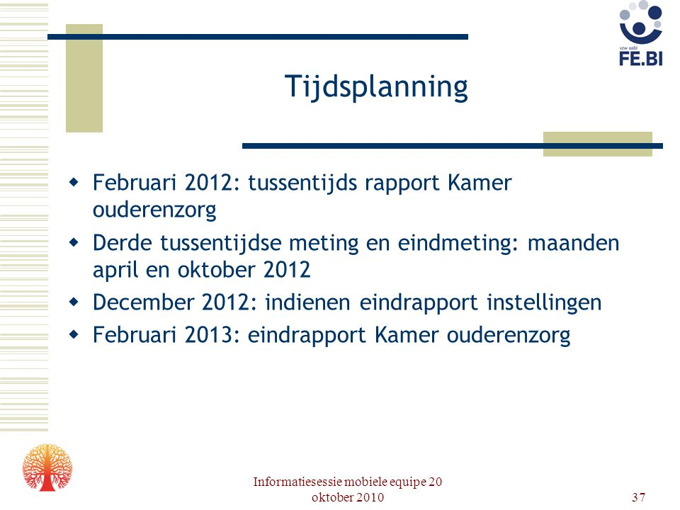 Informatiesessie mobiele equipe 20 oktober 201037 Tijdsplanning  Februari 2012: tussentijds rapport Kamer ouderenzorg  Derde tussentijdse meting en