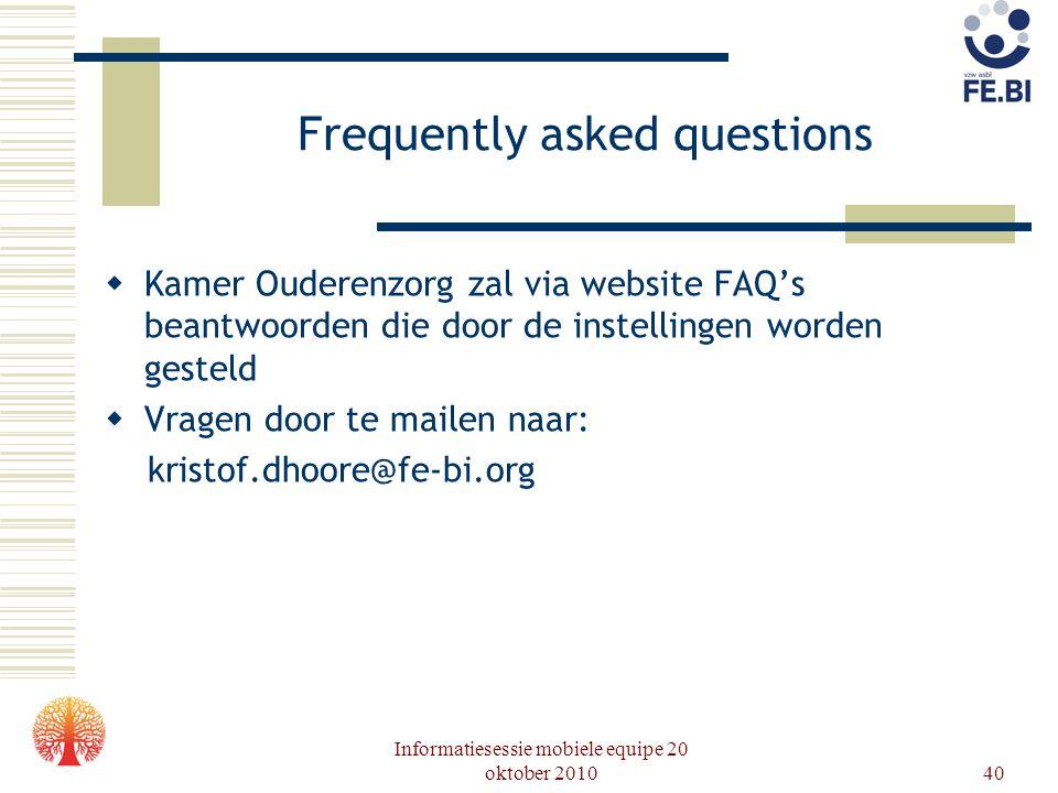 Informatiesessie mobiele equipe 20 oktober 201040 Frequently asked questions  Kamer Ouderenzorg zal via website FAQ's beantwoorden die door de instel