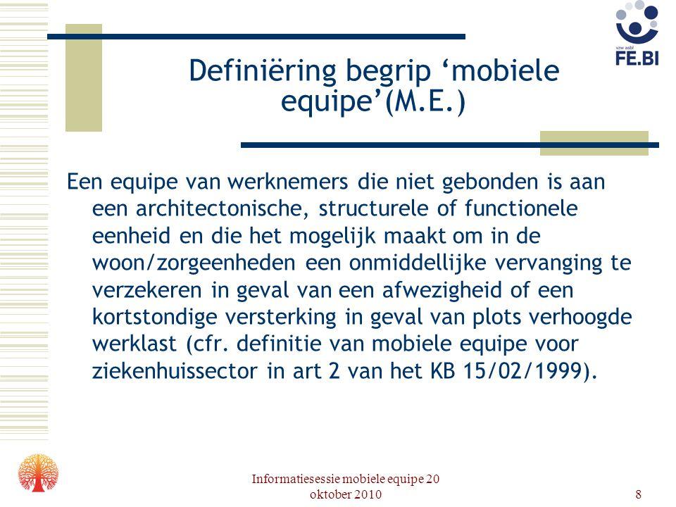 Informatiesessie mobiele equipe 20 oktober 20108 Definiëring begrip 'mobiele equipe'(M.E.) Een equipe van werknemers die niet gebonden is aan een arch