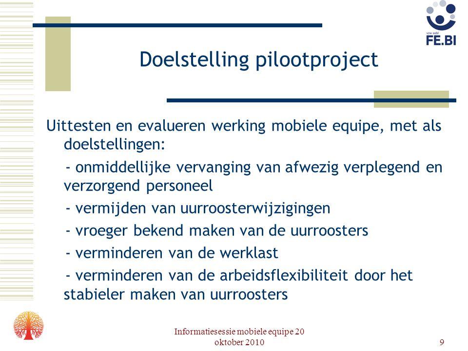 Informatiesessie mobiele equipe 20 oktober 20109 Doelstelling pilootproject Uittesten en evalueren werking mobiele equipe, met als doelstellingen: - o
