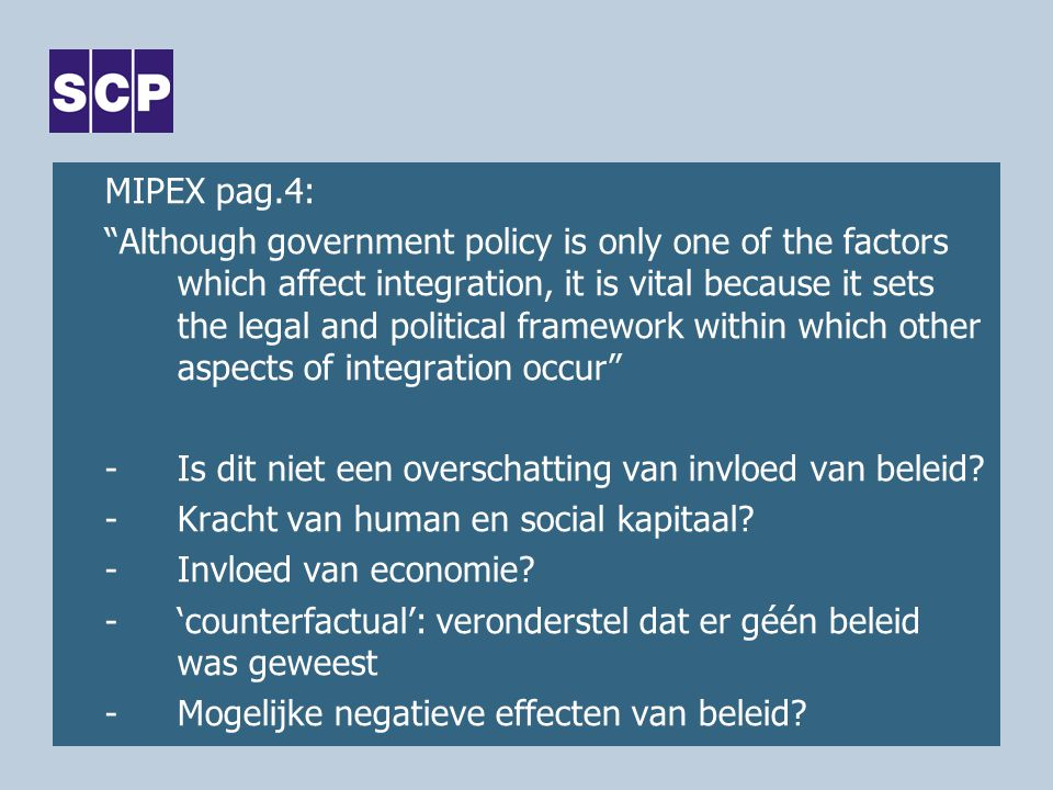 MIPEX pag.4: Although government policy is only one of the factors which affect integration, it is vital because it sets the legal and political framework within which other aspects of integration occur -Is dit niet een overschatting van invloed van beleid.