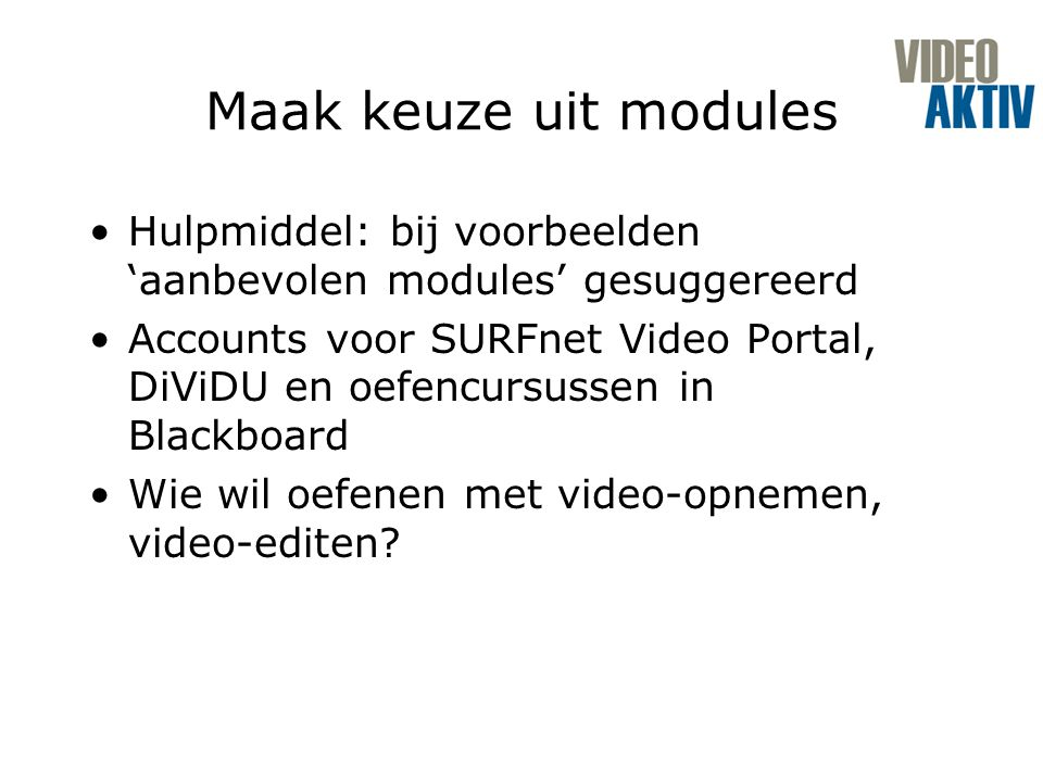 Maak keuze uit modules Hulpmiddel: bij voorbeelden 'aanbevolen modules' gesuggereerd Accounts voor SURFnet Video Portal, DiViDU en oefencursussen in Blackboard Wie wil oefenen met video-opnemen, video-editen