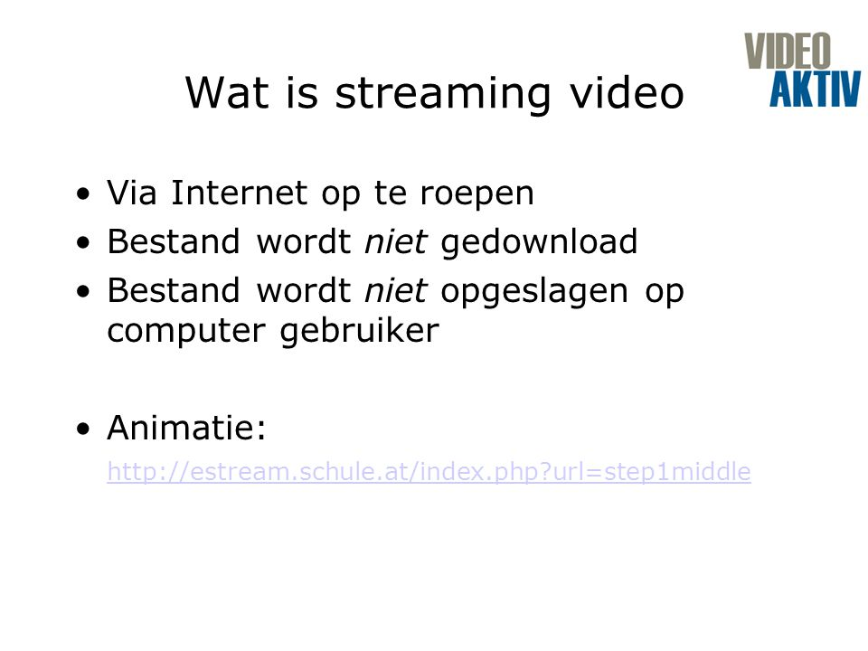Wat is streaming video Via Internet op te roepen Bestand wordt niet gedownload Bestand wordt niet opgeslagen op computer gebruiker Animatie: http://estream.schule.at/index.php url=step1middle http://estream.schule.at/index.php url=step1middle