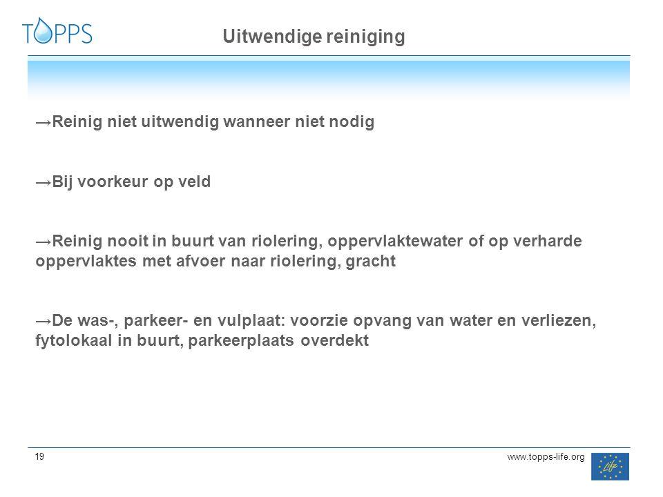 19 www.topps-life.org →Reinig niet uitwendig wanneer niet nodig →Bij voorkeur op veld →Reinig nooit in buurt van riolering, oppervlaktewater of op ver