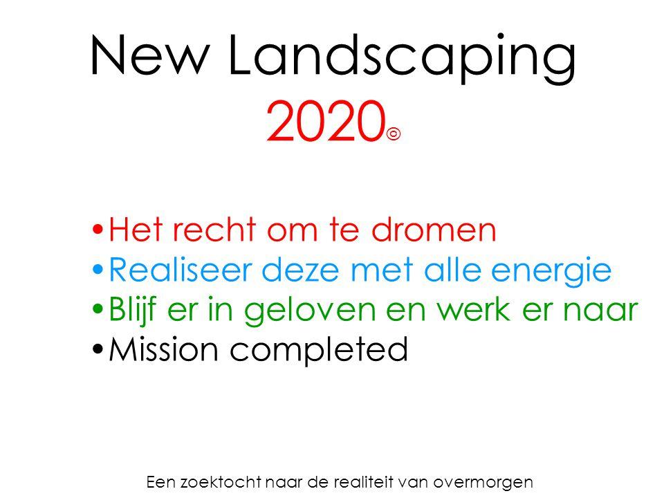 New Landscaping 2020 © Een zoektocht naar de realiteit van overmorgen Het recht om te dromen Realiseer deze met alle energie Blijf er in geloven en werk er naar Mission completed