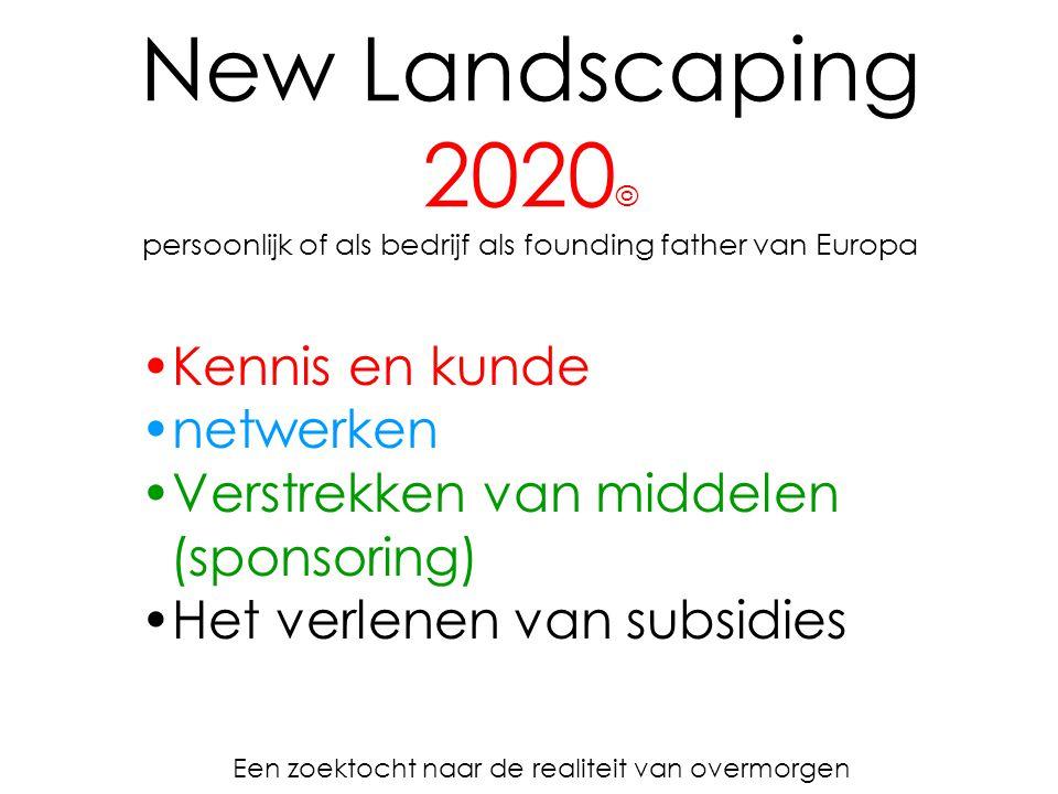 New Landscaping 2020 © persoonlijk of als bedrijf als founding father van Europa Een zoektocht naar de realiteit van overmorgen Kennis en kunde netwerken Verstrekken van middelen (sponsoring) Het verlenen van subsidies