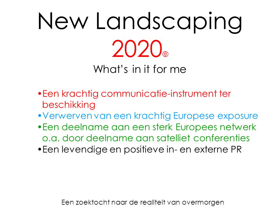 New Landscaping 2020 © What's in it for me Een zoektocht naar de realiteit van overmorgen Een krachtig communicatie-instrument ter beschikking Verwerven van een krachtig Europese exposure Een deelname aan een sterk Europees netwerk o.a.