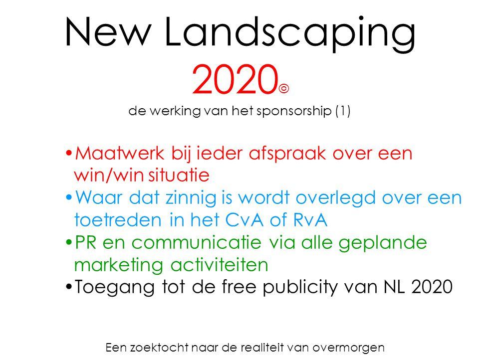 New Landscaping 2020 © de werking van het sponsorship (1) Een zoektocht naar de realiteit van overmorgen Maatwerk bij ieder afspraak over een win/win situatie Waar dat zinnig is wordt overlegd over een toetreden in het CvA of RvA PR en communicatie via alle geplande marketing activiteiten Toegang tot de free publicity van NL 2020