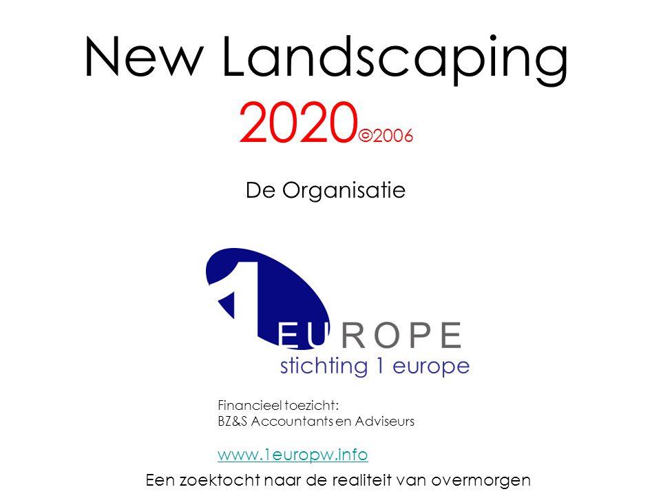 New Landscaping 2020 ©2006 De Organisatie Een zoektocht naar de realiteit van overmorgen stichting 1 europe Financieel toezicht: BZ&S Accountants en Adviseurs www.1europw.info