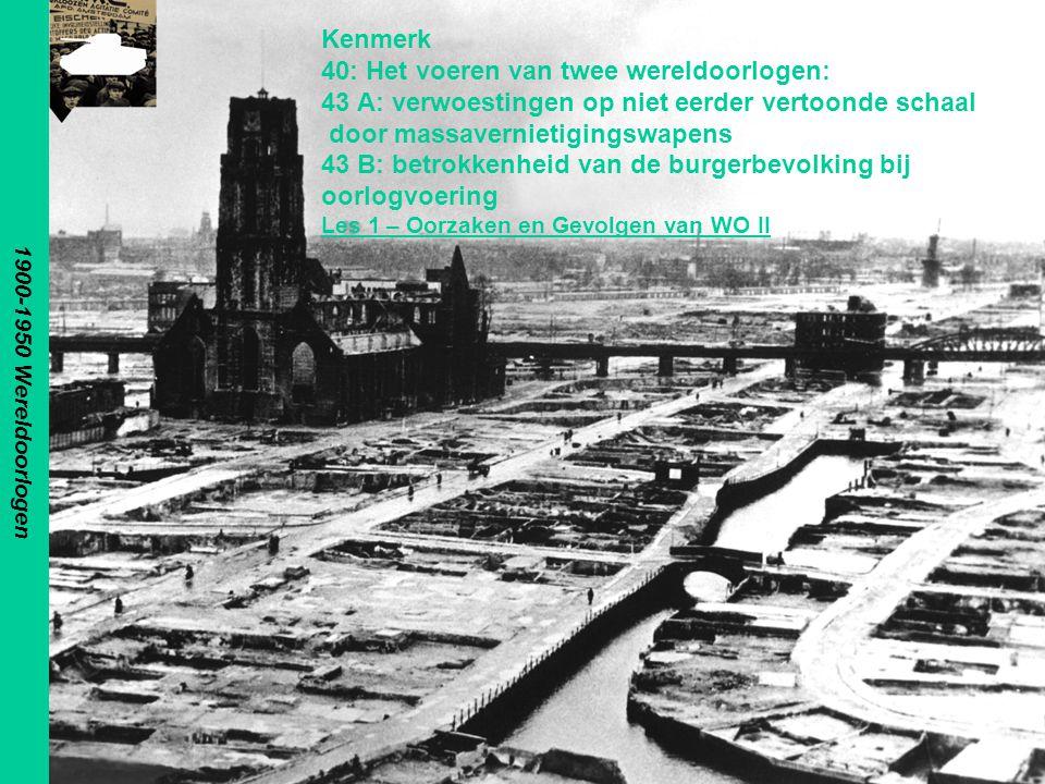 1900-1950 Wereldoorlogen Kenmerk 40: Het voeren van twee wereldoorlogen: 43 A: verwoestingen op niet eerder vertoonde schaal door massavernietigingswapens 43 B: betrokkenheid van de burgerbevolking bij oorlogvoering Les 1 – Oorzaken en Gevolgen van WO II