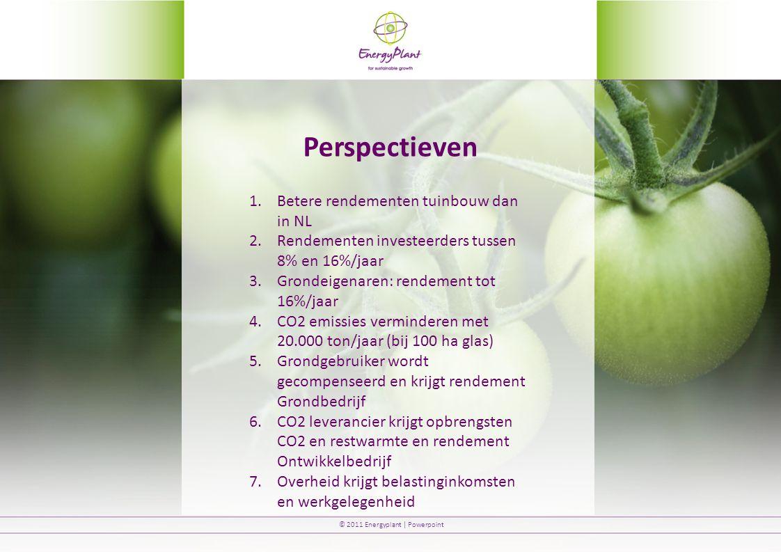 © 2011 Energyplant | Powerpoint Perspectieven 1.Betere rendementen tuinbouw dan in NL 2.Rendementen investeerders tussen 8% en 16%/jaar 3.Grondeigenaren: rendement tot 16%/jaar 4.CO2 emissies verminderen met 20.000 ton/jaar (bij 100 ha glas) 5.Grondgebruiker wordt gecompenseerd en krijgt rendement Grondbedrijf 6.CO2 leverancier krijgt opbrengsten CO2 en restwarmte en rendement Ontwikkelbedrijf 7.Overheid krijgt belastinginkomsten en werkgelegenheid