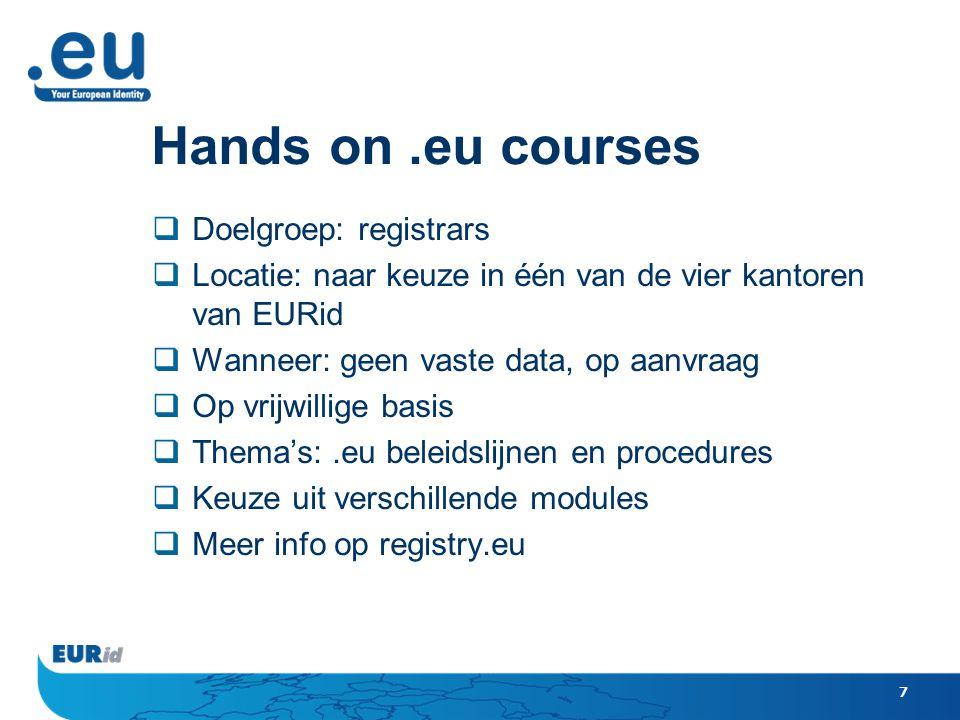 7 Hands on.eu courses  Doelgroep: registrars  Locatie: naar keuze in één van de vier kantoren van EURid  Wanneer: geen vaste data, op aanvraag  Op vrijwillige basis  Thema's:.eu beleidslijnen en procedures  Keuze uit verschillende modules  Meer info op registry.eu