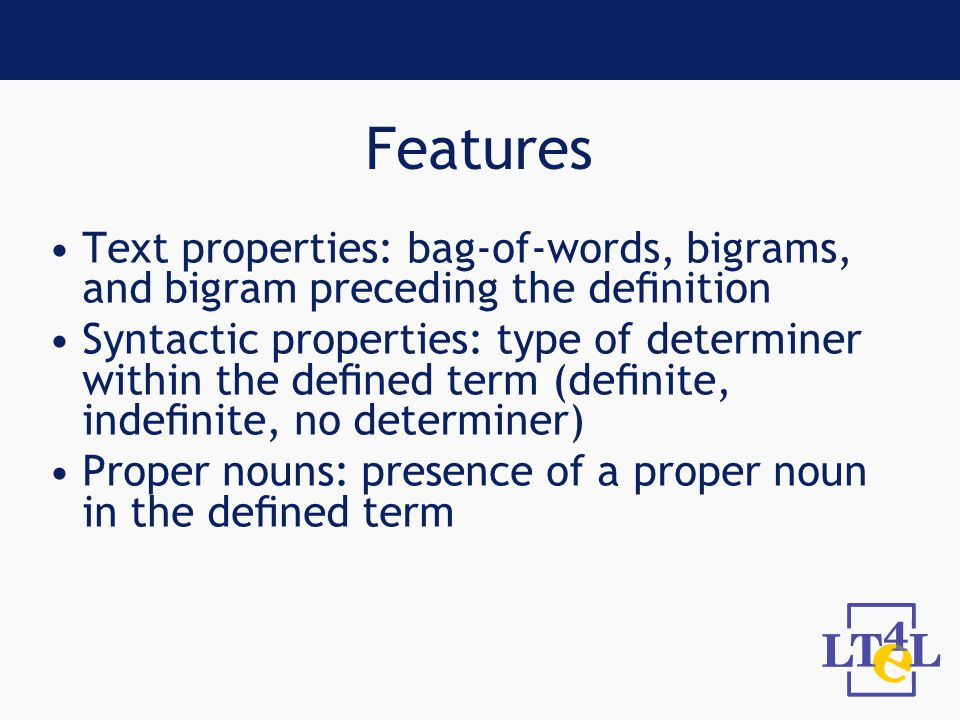 Features Text properties: bag-of-words, bigrams, and bigram preceding the definition Syntactic properties: type of determiner within the defined term (definite, indefinite, no determiner) Proper nouns: presence of a proper noun in the defined term