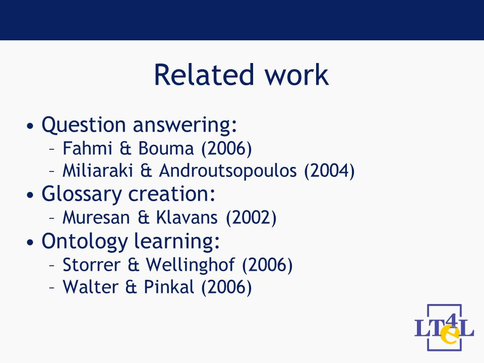 Related work Question answering: –Fahmi & Bouma (2006) –Miliaraki & Androutsopoulos (2004) Glossary creation: –Muresan & Klavans (2002) Ontology learning: –Storrer & Wellinghof (2006) –Walter & Pinkal (2006)