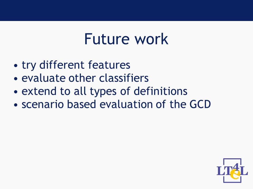 Future work try different features evaluate other classifiers extend to all types of definitions scenario based evaluation of the GCD