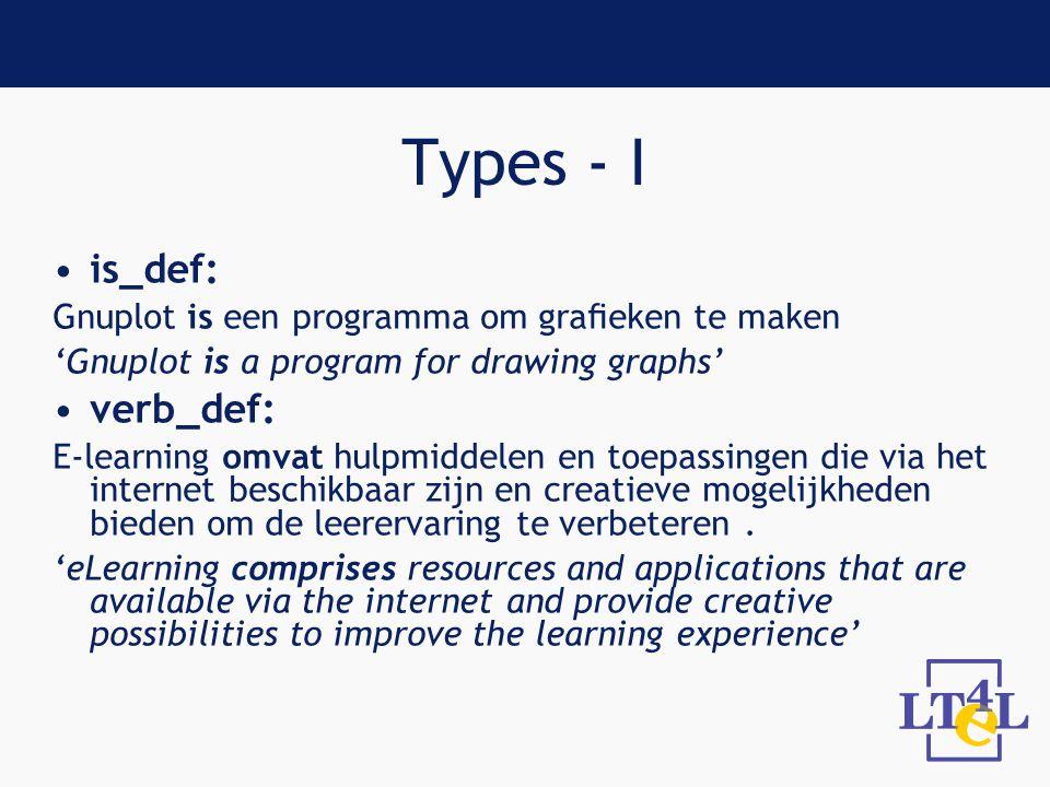 Types - I is_def: Gnuplot is een programma om grafieken te maken 'Gnuplot is a program for drawing graphs' verb_def: E-learning omvat hulpmiddelen en toepassingen die via het internet beschikbaar zijn en creatieve mogelijkheden bieden om de leerervaring te verbeteren.