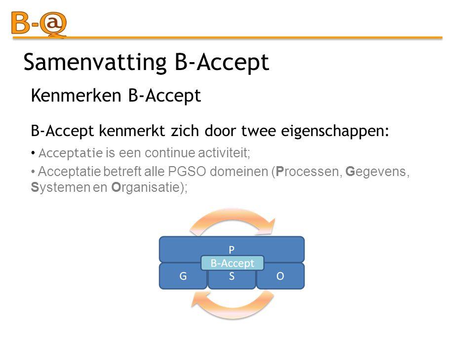 Samenvatting B-Accept B-Accept kenmerkt zich door twee eigenschappen: Acceptatie is een continue activiteit; Acceptatie betreft alle PGSO domeinen (Pr