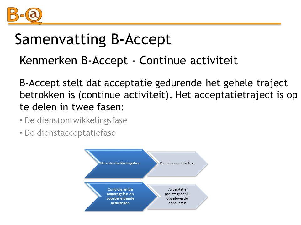 Samenvatting B-Accept B-Accept stelt dat acceptatie gedurende het gehele traject betrokken is (continue activiteit). Het acceptatietraject is op te de